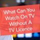 What Can You Watch Without A TV Licence