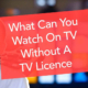 What Can You Watch Without A TV Licence In 2020